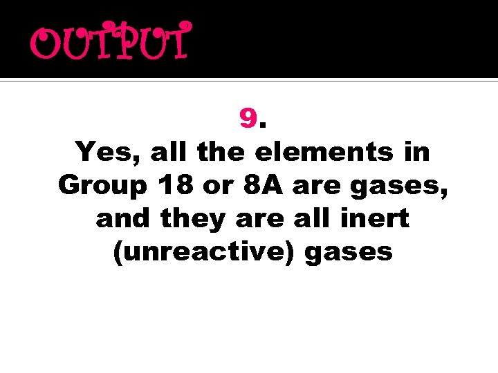 OUTPUT 9. Yes, all the elements in Group 18 or 8 A are gases,