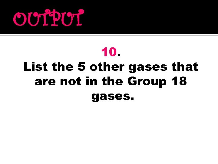 OUTPUT 10. List the 5 other gases that are not in the Group 18