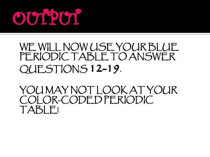 OUTPUT WE WILL NOW USE YOUR BLUE PERIODIC TABLE TO ANSWER QUESTIONS 12 -19.