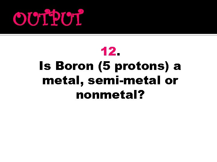OUTPUT 12. Is Boron (5 protons) a metal, semi-metal or nonmetal?