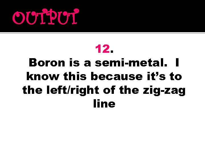 OUTPUT 12. Boron is a semi-metal. I know this because it's to the left/right
