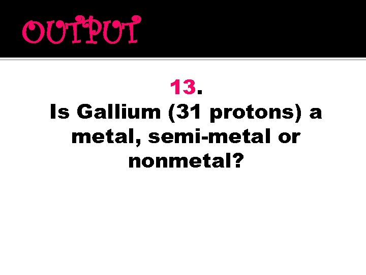 OUTPUT 13. Is Gallium (31 protons) a metal, semi-metal or nonmetal?