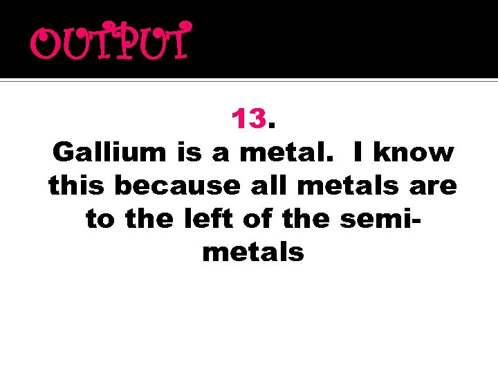 OUTPUT 13. Gallium is a metal. I know this because all metals are to