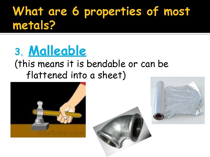 What are 6 properties of most metals? 3. Malleable (this means it is bendable