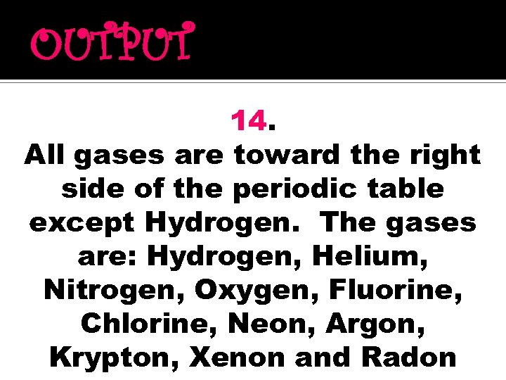 OUTPUT 14. All gases are toward the right side of the periodic table except