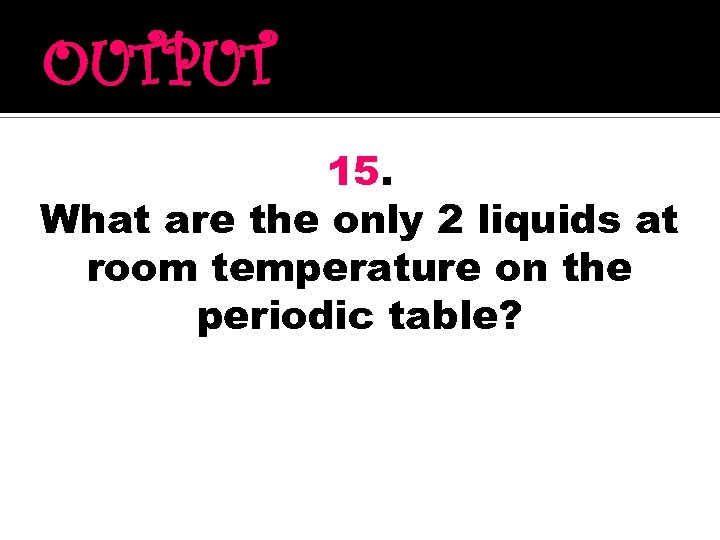 OUTPUT 15. What are the only 2 liquids at room temperature on the periodic