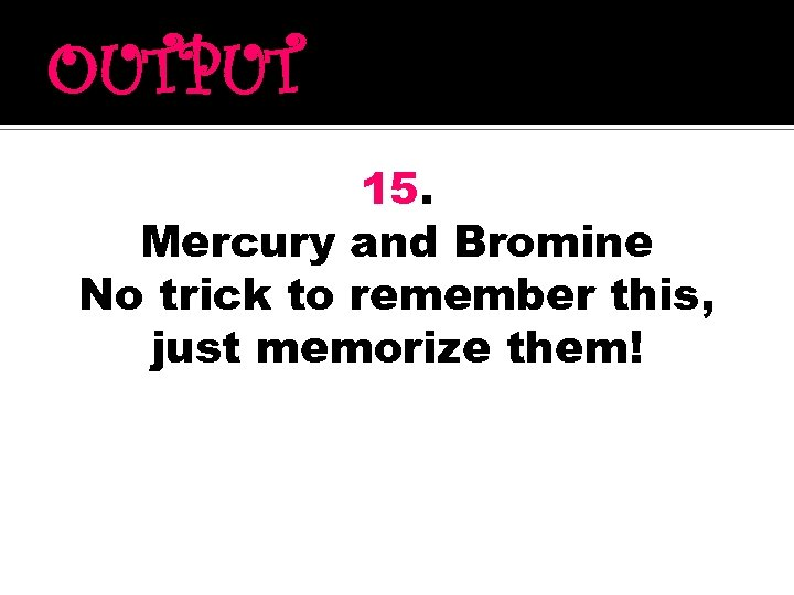 OUTPUT 15. Mercury and Bromine No trick to remember this, just memorize them!