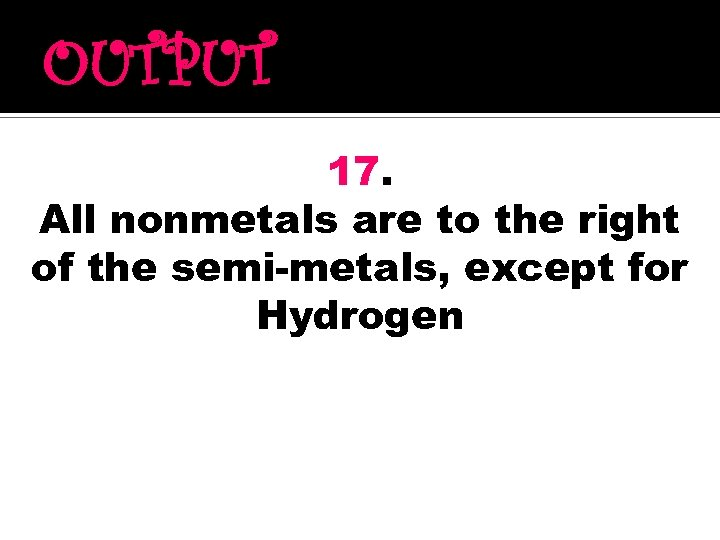 OUTPUT 17. All nonmetals are to the right of the semi-metals, except for Hydrogen