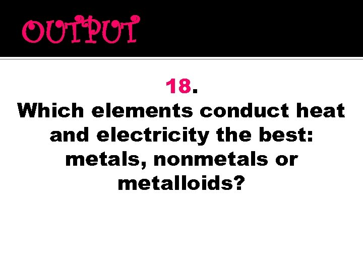 OUTPUT 18. Which elements conduct heat and electricity the best: metals, nonmetals or metalloids?