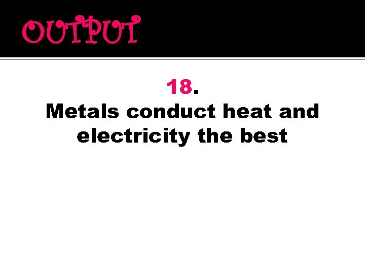 OUTPUT 18. Metals conduct heat and electricity the best