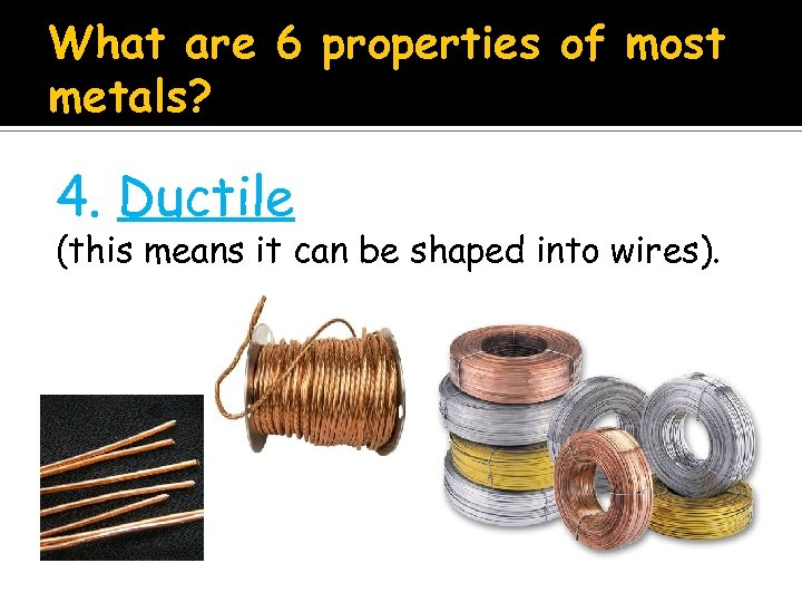 What are 6 properties of most metals? 4. Ductile (this means it can be