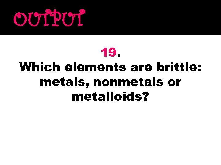 OUTPUT 19. Which elements are brittle: metals, nonmetals or metalloids?