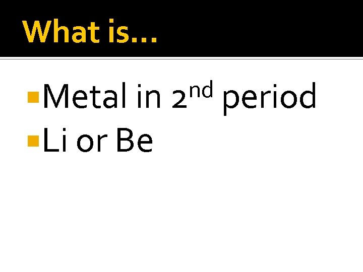 What is… Metal in Li or Be nd 2 period