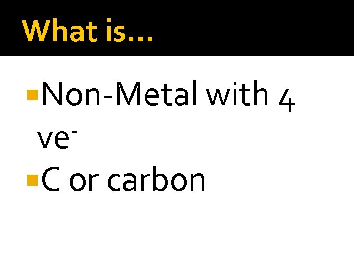 What is… Non-Metal with 4 ve C or carbon