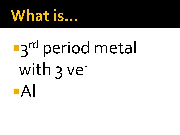 What is… rd 3 period metal with 3 ve Al