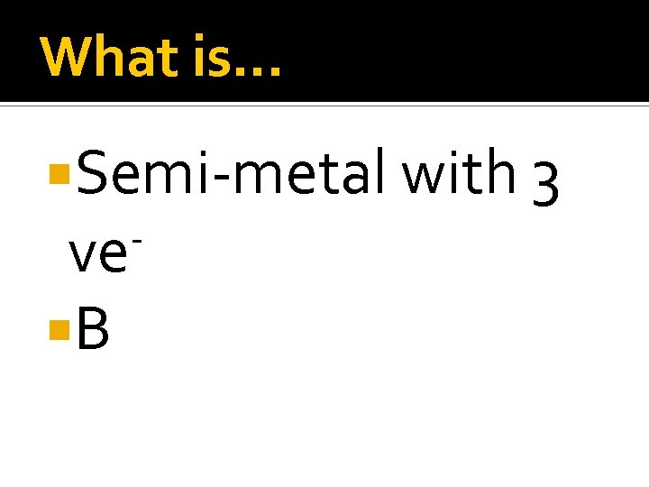 What is… Semi-metal with 3 ve B