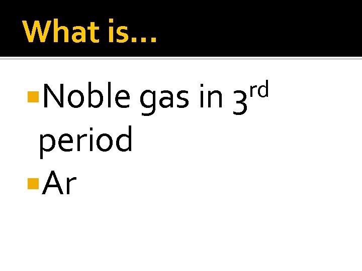 What is… Noble gas in period Ar rd 3