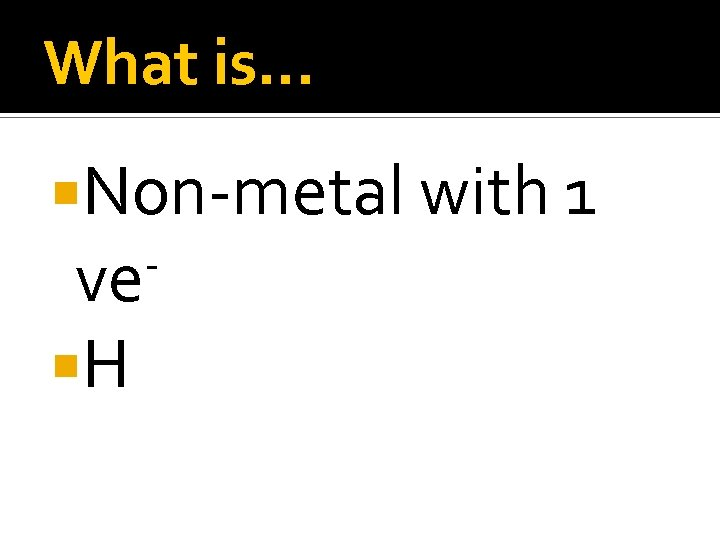 What is… Non-metal with 1 ve H