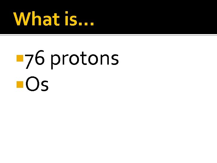 What is… 76 protons Os