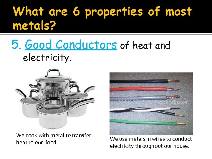What are 6 properties of most metals? 5. Good Conductors of heat and electricity.