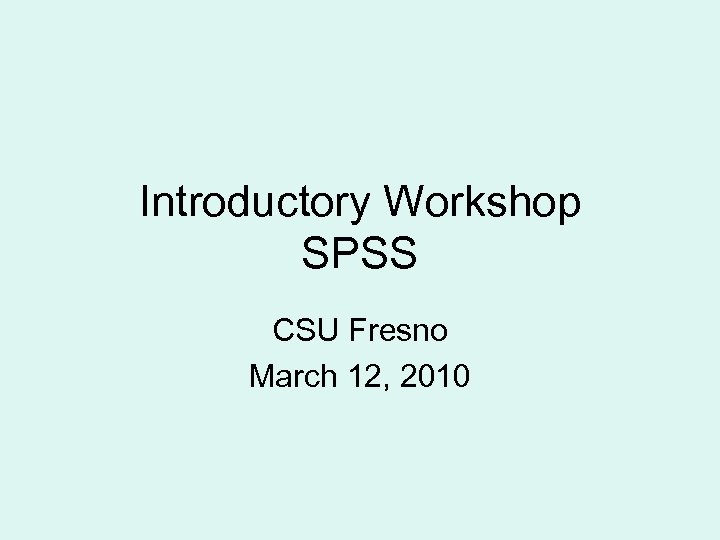 Introductory Workshop SPSS CSU Fresno March 12, 2010