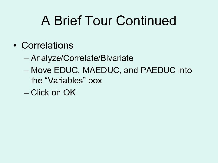 A Brief Tour Continued • Correlations – Analyze/Correlate/Bivariate – Move EDUC, MAEDUC, and PAEDUC