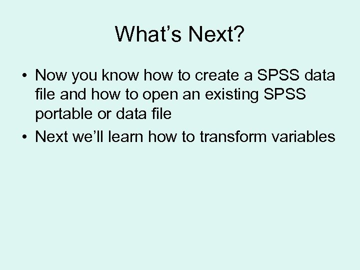 What's Next? • Now you know how to create a SPSS data file and