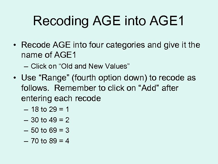 Recoding AGE into AGE 1 • Recode AGE into four categories and give it