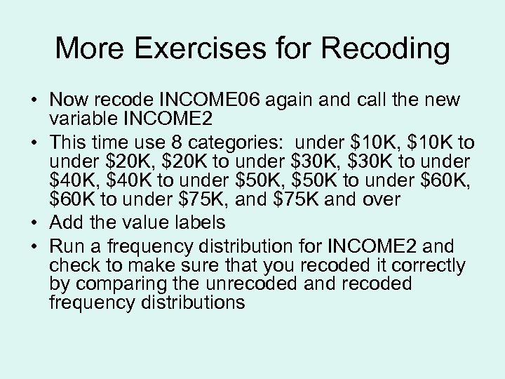 More Exercises for Recoding • Now recode INCOME 06 again and call the new