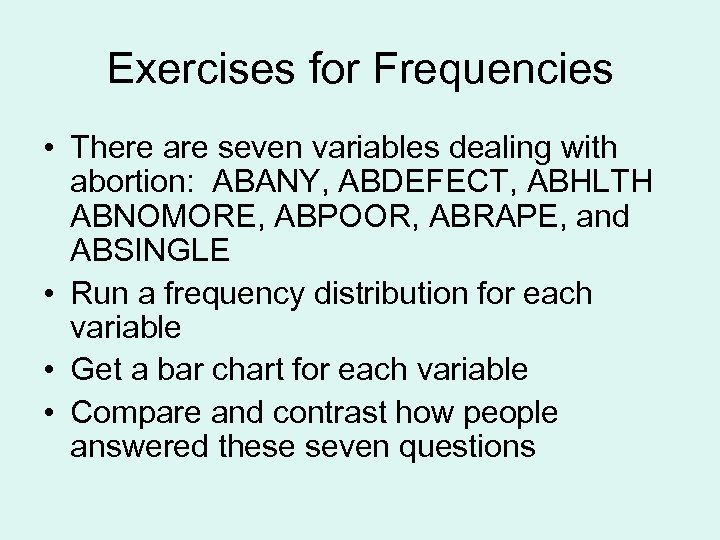 Exercises for Frequencies • There are seven variables dealing with abortion: ABANY, ABDEFECT, ABHLTH