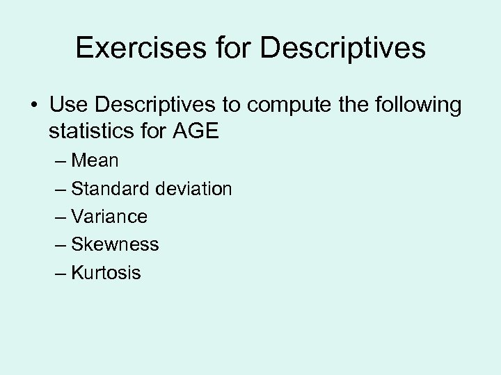 Exercises for Descriptives • Use Descriptives to compute the following statistics for AGE –