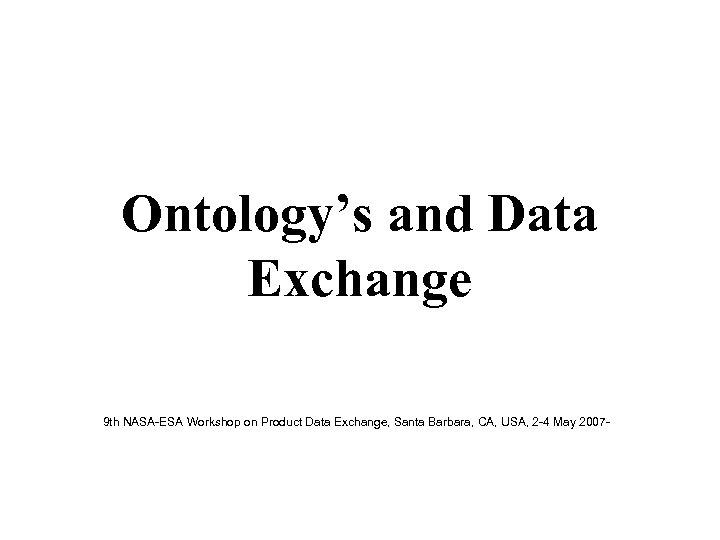 Ontology's and Data Exchange 9 th NASA-ESA Workshop on Product Data Exchange, Santa Barbara,