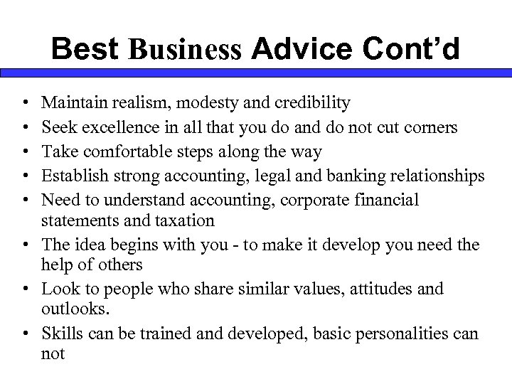 Best Business Advice Cont'd • • • Maintain realism, modesty and credibility Seek excellence