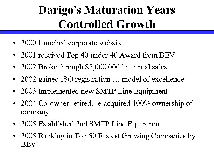 Darigo's Maturation Years Controlled Growth • 2000 launched corporate website • 2001 received Top