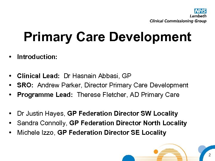 Primary Care Development • Introduction: • Clinical Lead: Dr Hasnain Abbasi, GP • SRO: