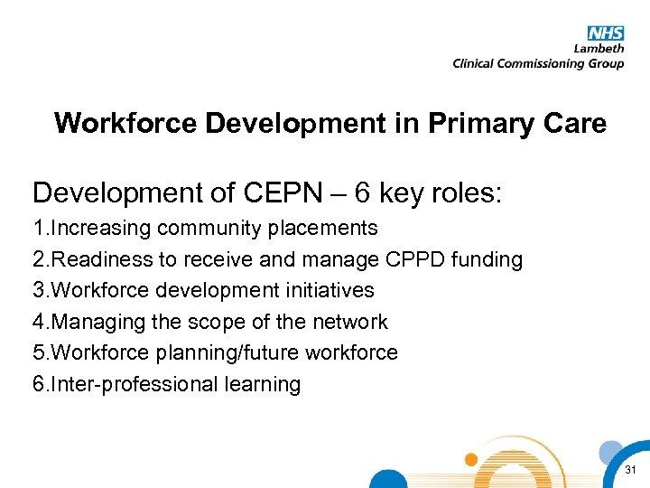 Workforce Development in Primary Care Development of CEPN – 6 key roles: 1. Increasing