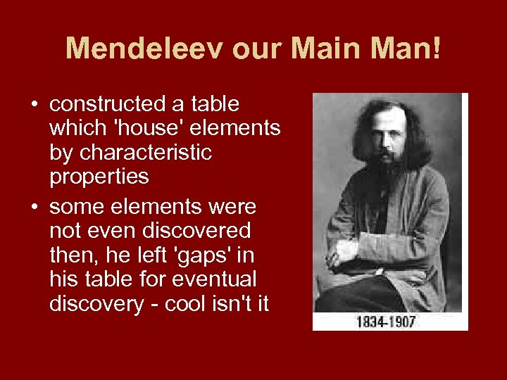 Mendeleev our Main Man! • constructed a table which 'house' elements by characteristic properties