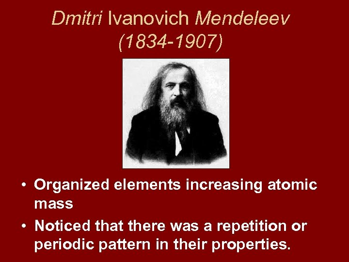 Dmitri Ivanovich Mendeleev (1834 -1907) • Organized elements increasing atomic mass • Noticed that