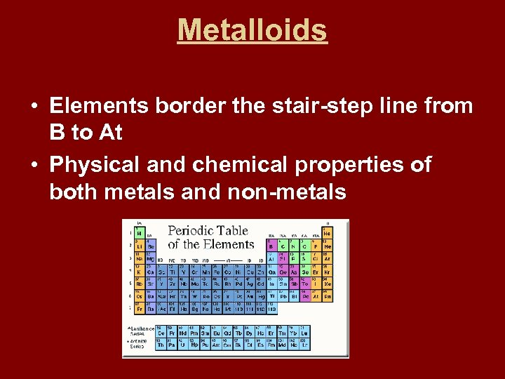 Metalloids • Elements border the stair-step line from B to At • Physical and
