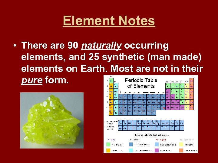 Element Notes • There are 90 naturally occurring elements, and 25 synthetic (man made)