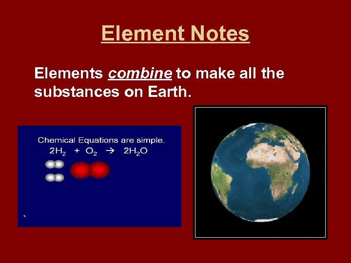 Element Notes Elements combine to make all the substances on Earth.