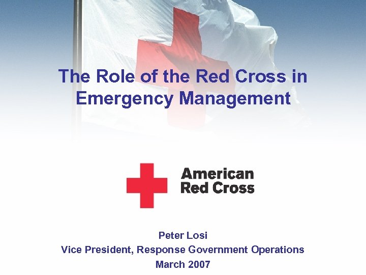 The Role of the Red Cross in Emergency Management Peter Losi Vice President, Response
