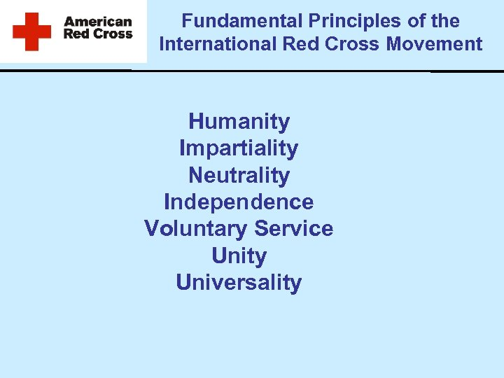 Fundamental Principles of the International Red Cross Movement Humanity Impartiality Neutrality Independence Voluntary Service