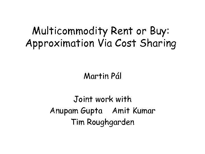 Multicommodity Rent or Buy: Approximation Via Cost Sharing Martin Pál Joint work with Anupam