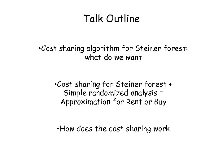 Talk Outline • Cost sharing algorithm for Steiner forest: what do we want •