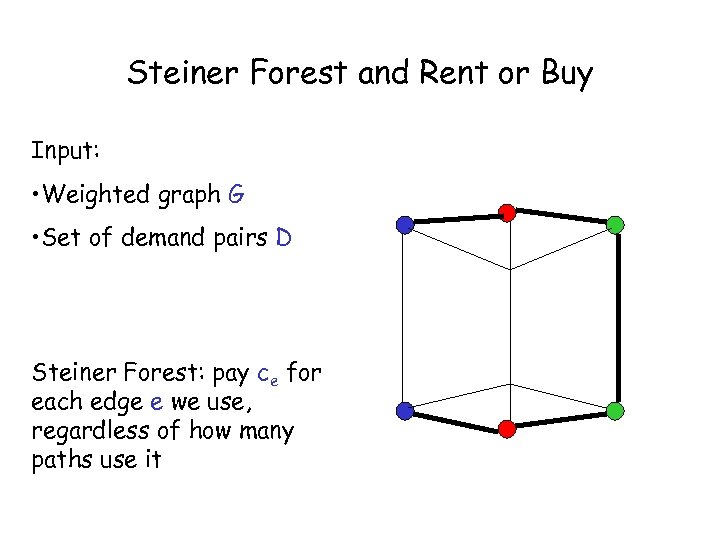 Steiner Forest and Rent or Buy Input: • Weighted graph G • Set of