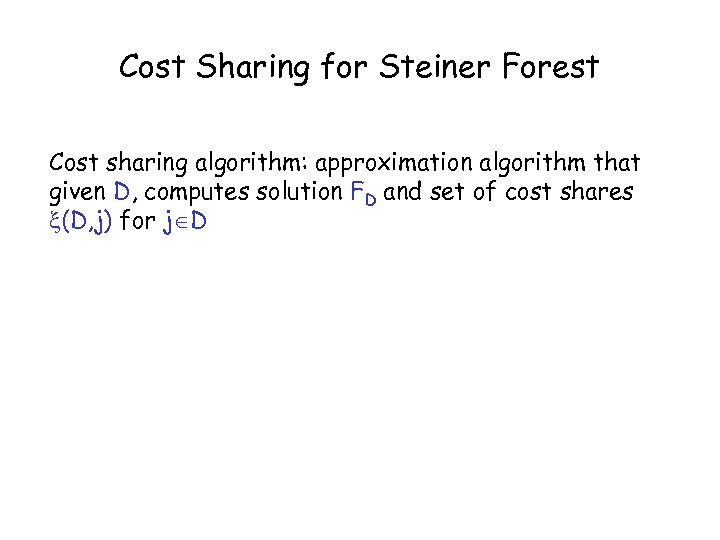 Cost Sharing for Steiner Forest Cost sharing algorithm: approximation algorithm that given D, computes