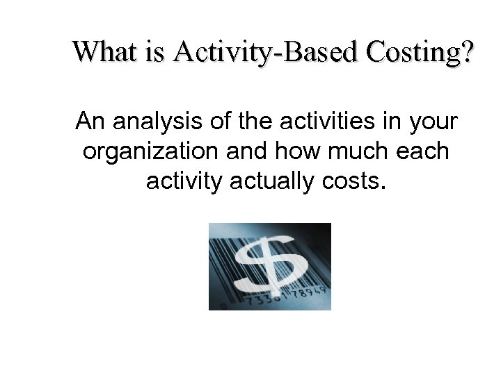 What is Activity-Based Costing? An analysis of the activities in your organization and how