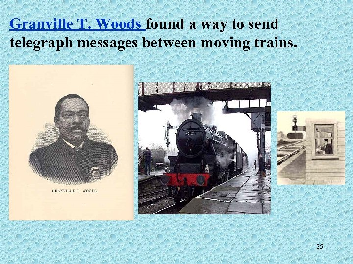 Granville T. Woods found a way to send telegraph messages between moving trains. 25