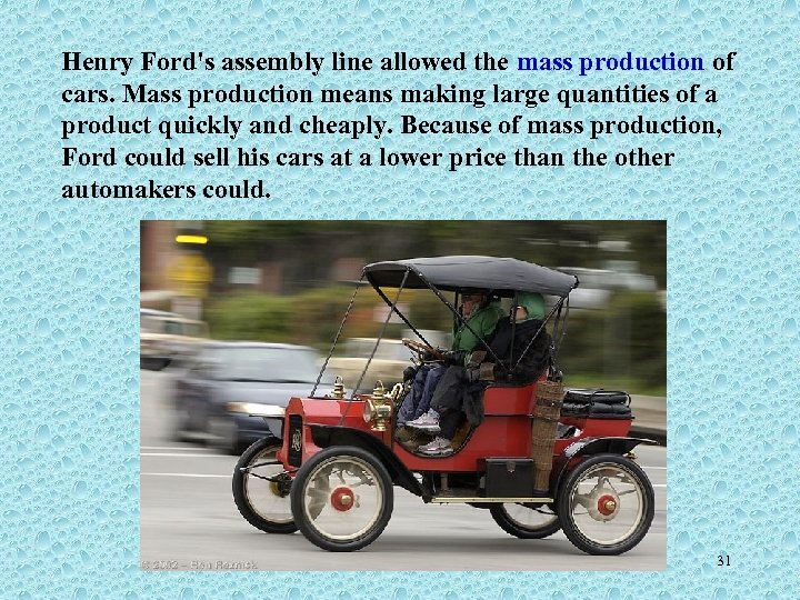 Henry Ford's assembly line allowed the mass production of cars. Mass production means making